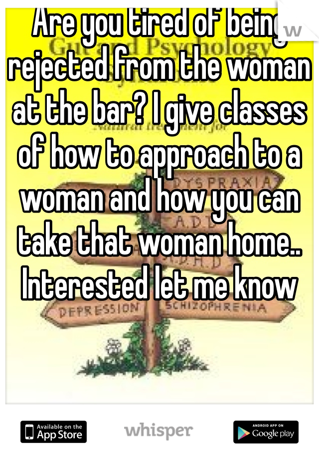 Are you tired of being rejected from the woman at the bar? I give classes of how to approach to a woman and how you can take that woman home.. Interested let me know