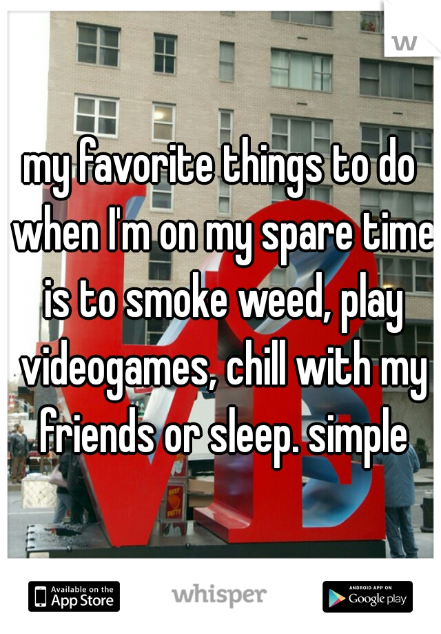 my favorite things to do when I'm on my spare time is to smoke weed, play videogames, chill with my friends or sleep. simple