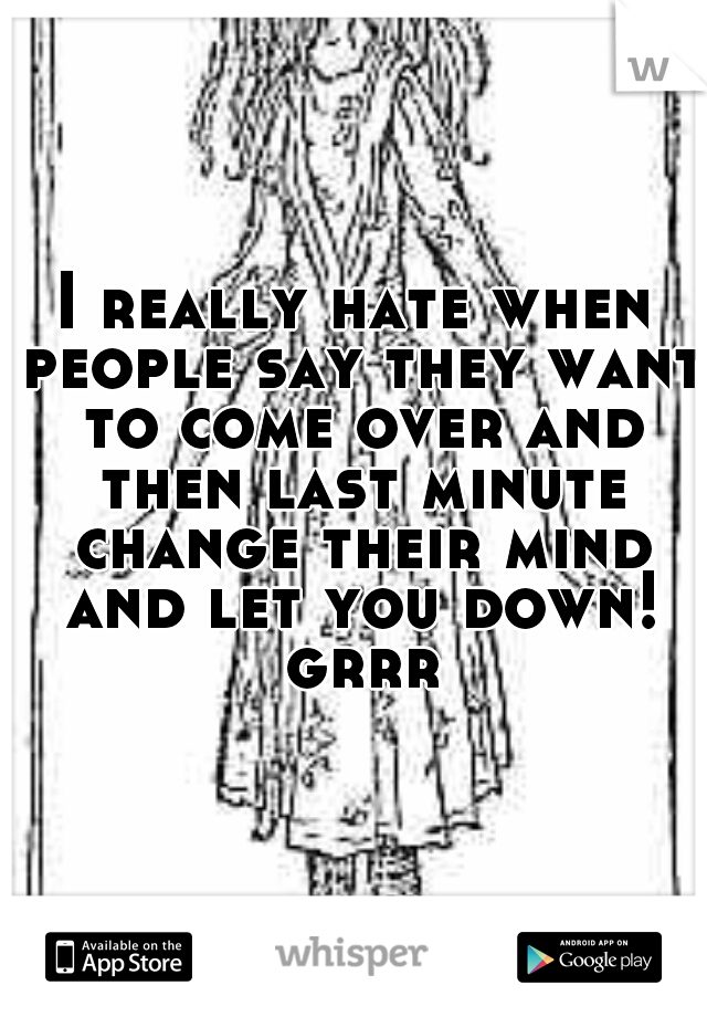 I really hate when people say they want to come over and then last minute change their mind and let you down! grrr