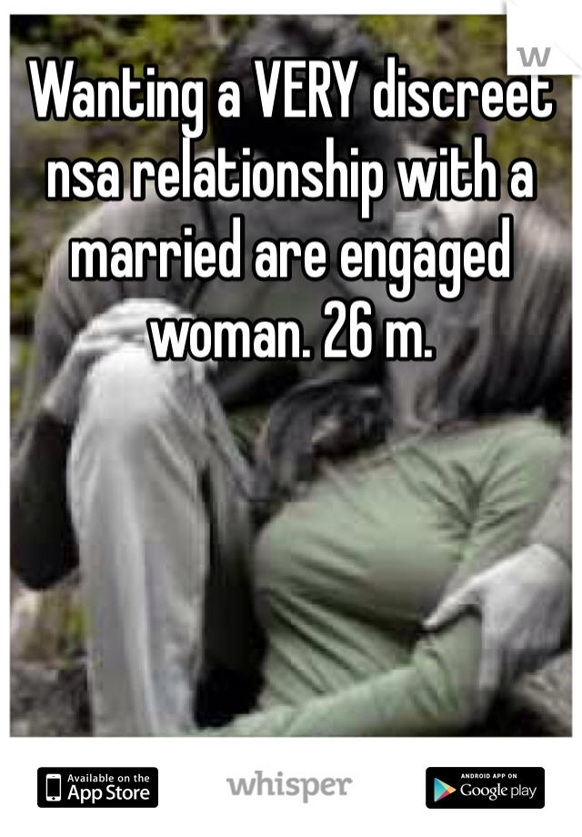 Wanting a VERY discreet nsa relationship with a married are engaged woman. 26 m.
