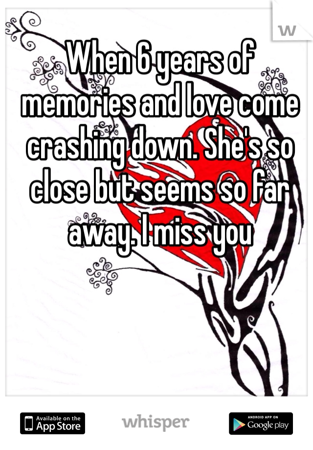 When 6 years of memories and love come crashing down. She's so close but seems so far away. I miss you