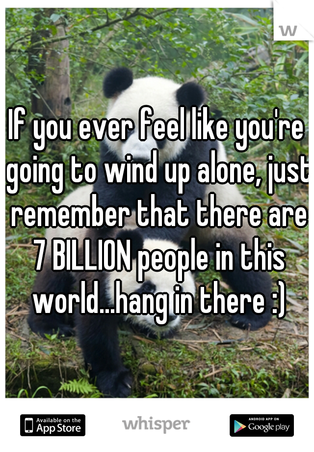 If you ever feel like you're going to wind up alone, just remember that there are 7 BILLION people in this world...hang in there :)