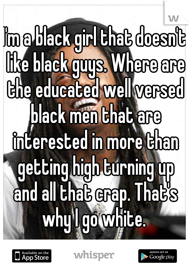 I'm a black girl that doesn't like black guys. Where are the educated well versed black men that are interested in more than getting high turning up and all that crap. That's why I go white.