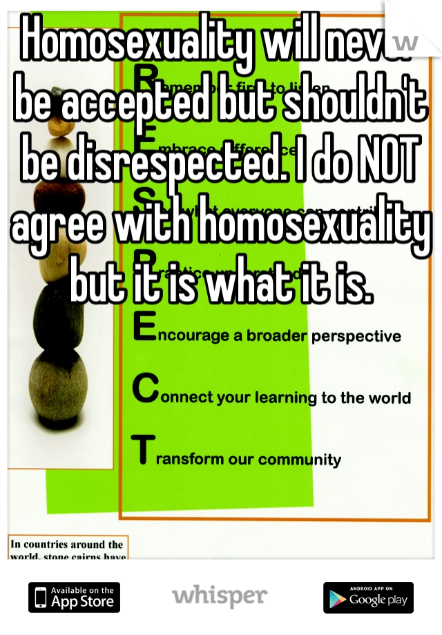 Homosexuality will never be accepted but shouldn't be disrespected. I do NOT agree with homosexuality but it is what it is.