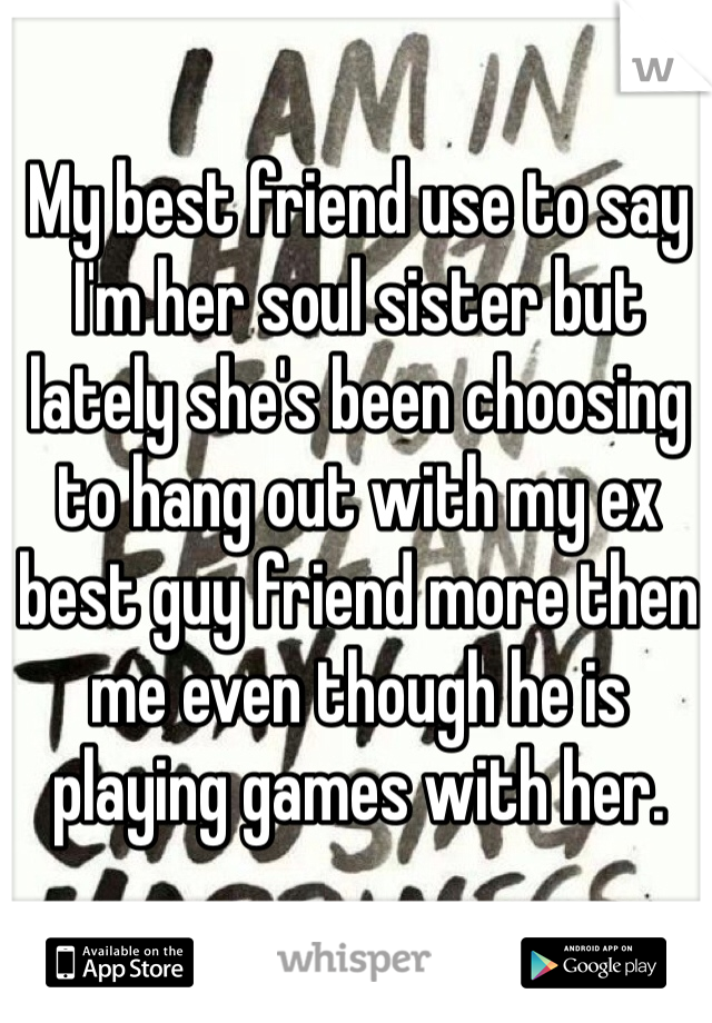 My best friend use to say I'm her soul sister but lately she's been choosing to hang out with my ex best guy friend more then me even though he is playing games with her.
