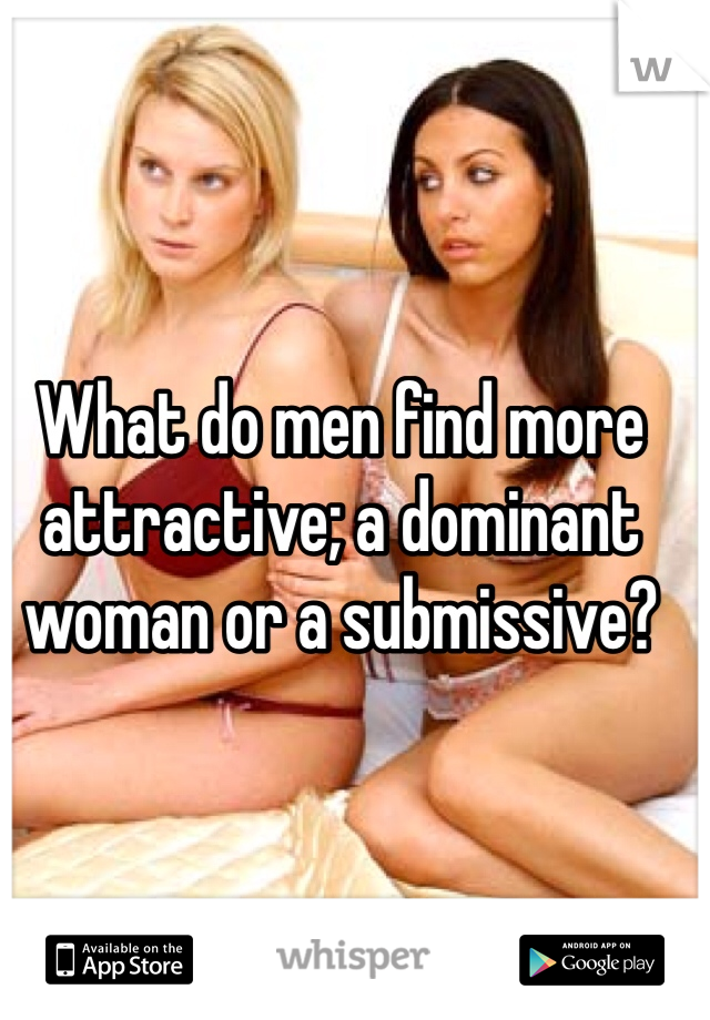 What do men find more attractive; a dominant woman or a submissive?