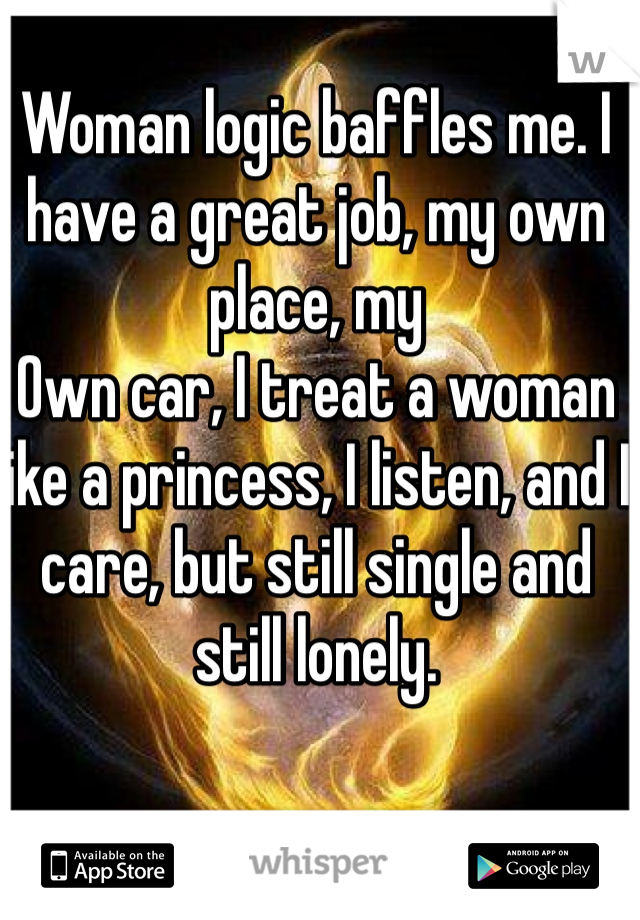 Woman logic baffles me. I have a great job, my own place, my Own car, I treat a woman like a princess, I listen, and I care, but still single and still lonely.