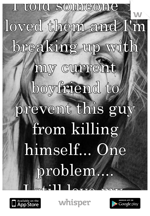 I told someone  I loved them and I'm breaking up with my current boyfriend to prevent this guy from killing himself... One problem.... I still love my boyfriend.