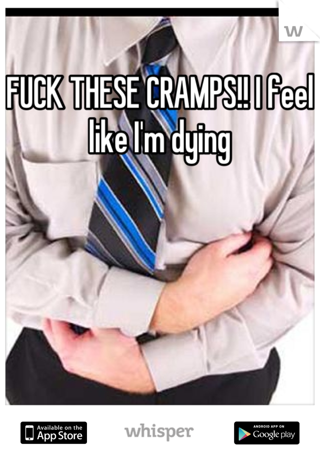 FUCK THESE CRAMPS!! I feel like I'm dying
