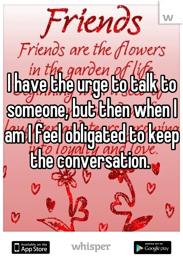 I have the urge to talk to someone, but then when I am I feel obligated to keep the conversation.