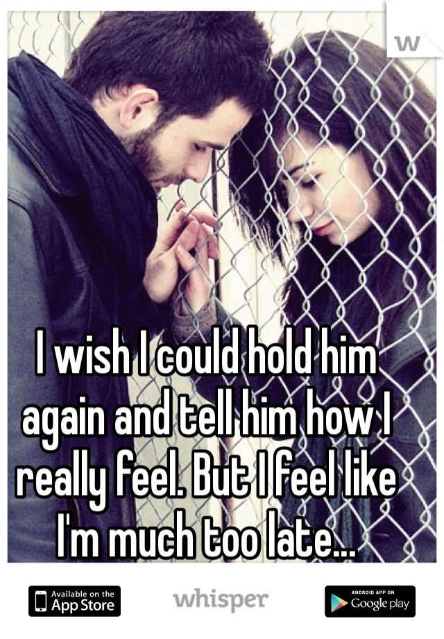 I wish I could hold him again and tell him how I really feel. But I feel like I'm much too late...