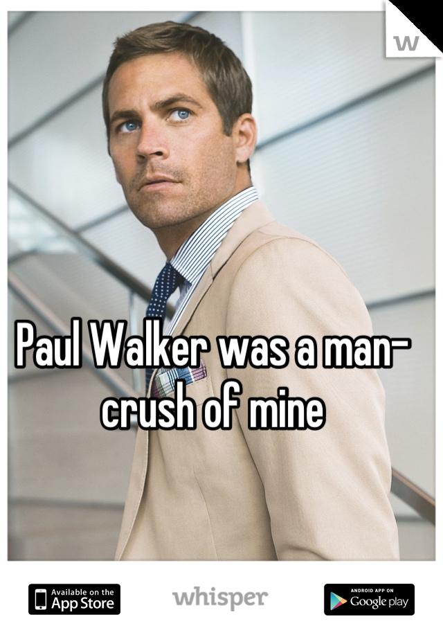 Paul Walker was a man-crush of mine