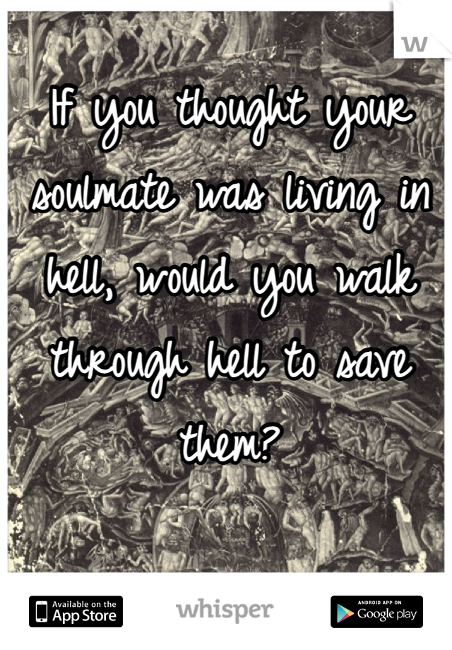 If you thought your soulmate was living in hell, would you walk through hell to save them?