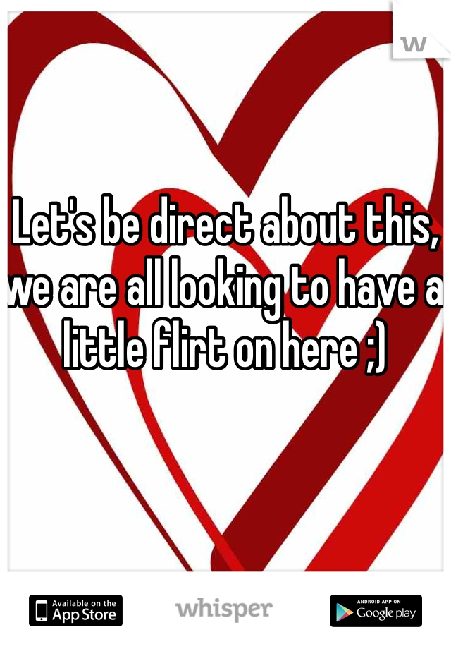 Let's be direct about this, we are all looking to have a little flirt on here ;)