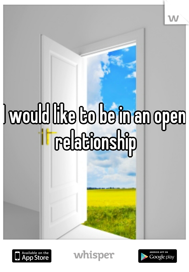 I would like to be in an open relationship
