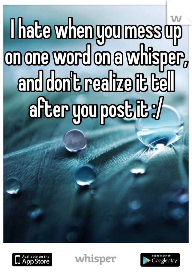 I hate when you mess up  on one word on a whisper,  and don't realize it tell  after you post it :/