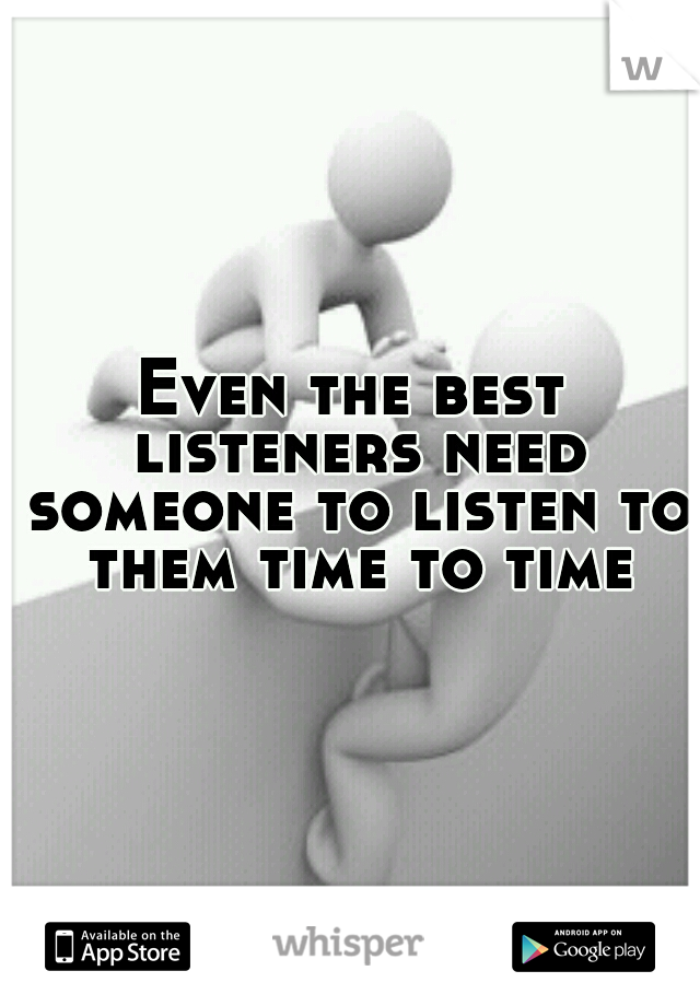 Even the best listeners need someone to listen to them time to time