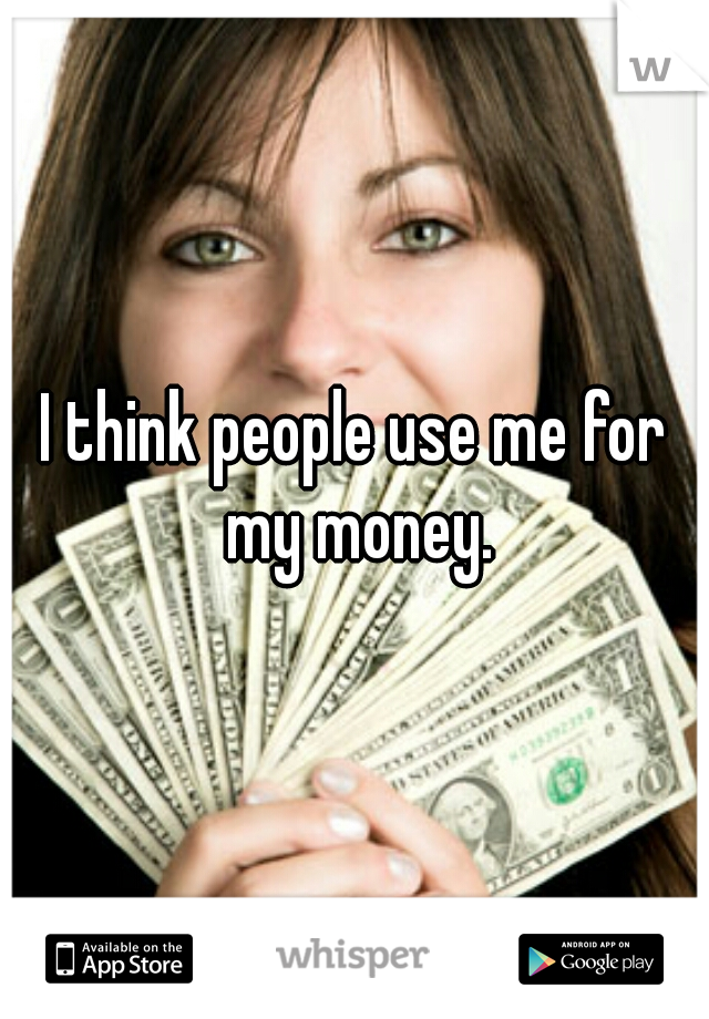 I think people use me for my money.