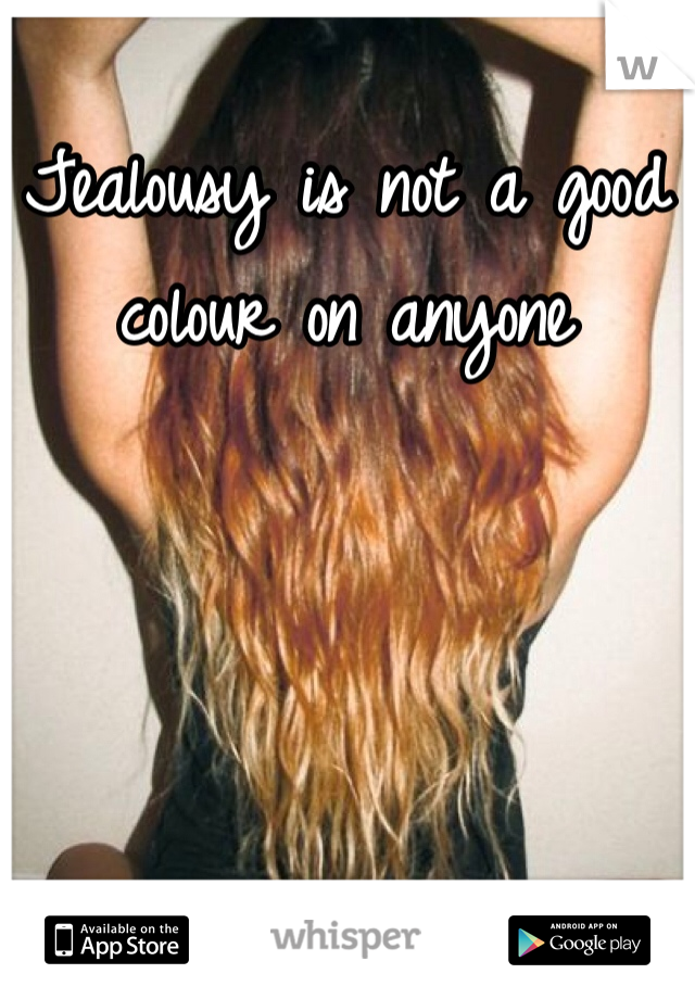 Jealousy is not a good colour on anyone