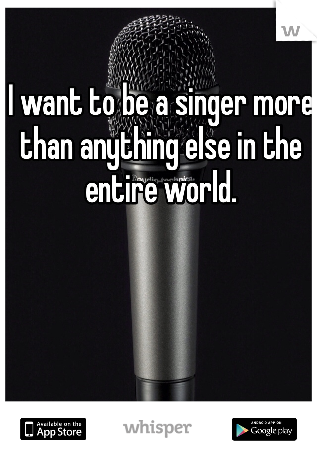 I want to be a singer more than anything else in the entire world.