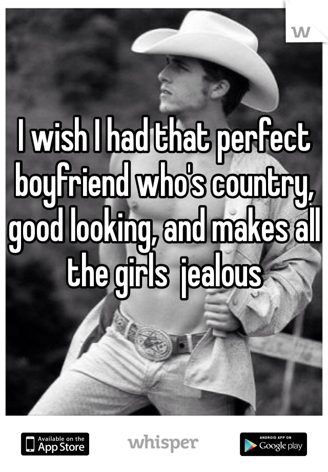 I wish I had that perfect boyfriend who's country, good looking, and makes all the girls  jealous
