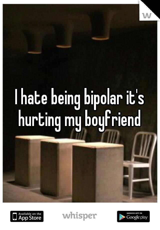 I hate being bipolar it's hurting my boyfriend