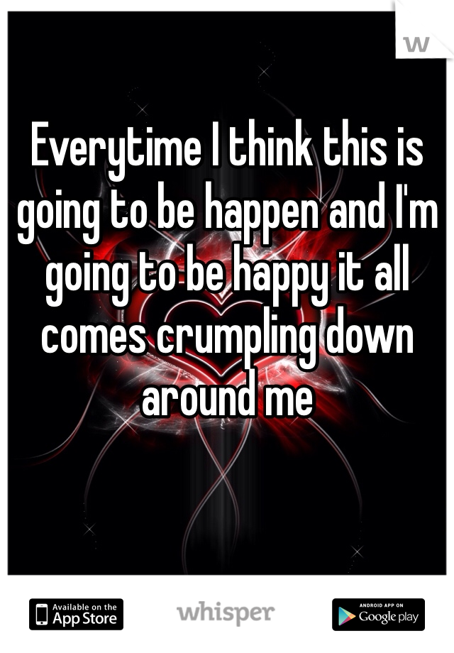 Everytime I think this is going to be happen and I'm going to be happy it all comes crumpling down around me