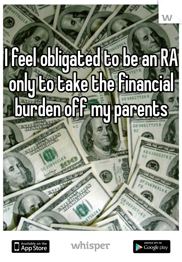 I feel obligated to be an RA only to take the financial burden off my parents