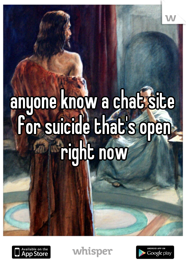 anyone know a chat site for suicide that's open right now