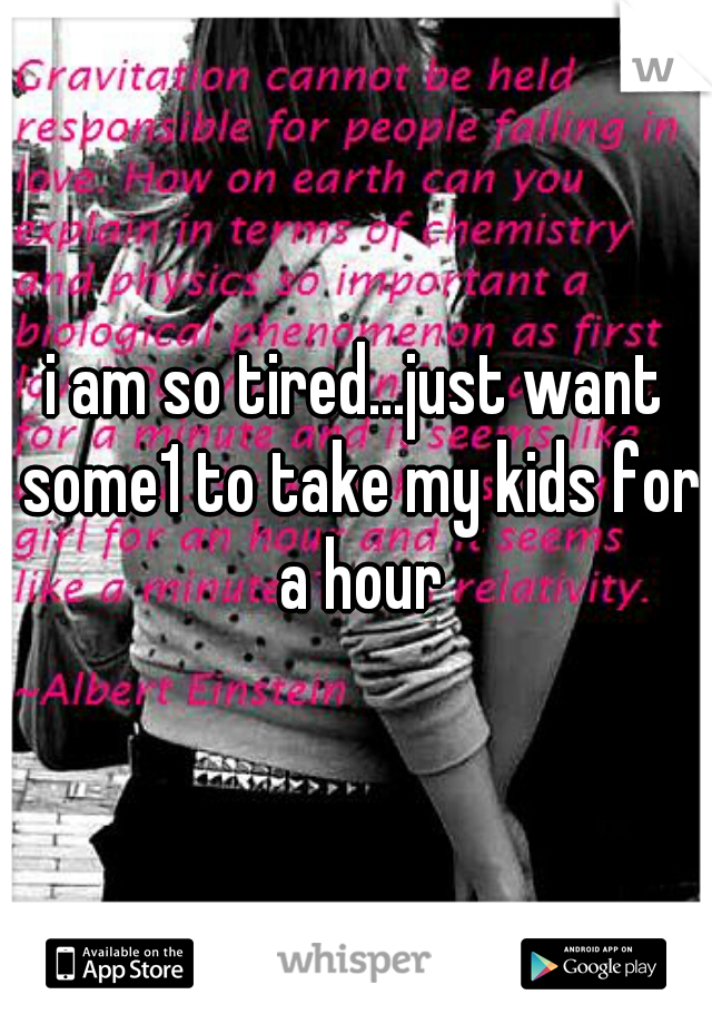 i am so tired...just want some1 to take my kids for a hour
