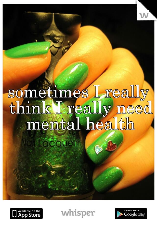 sometimes I really think I really need mental health