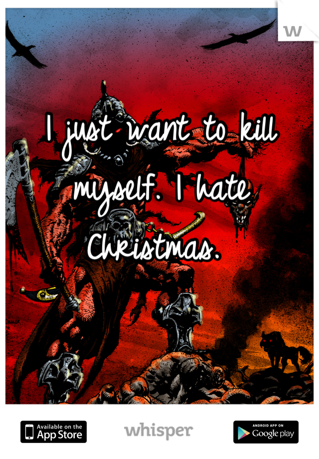 I just want to kill myself. I hate Christmas.