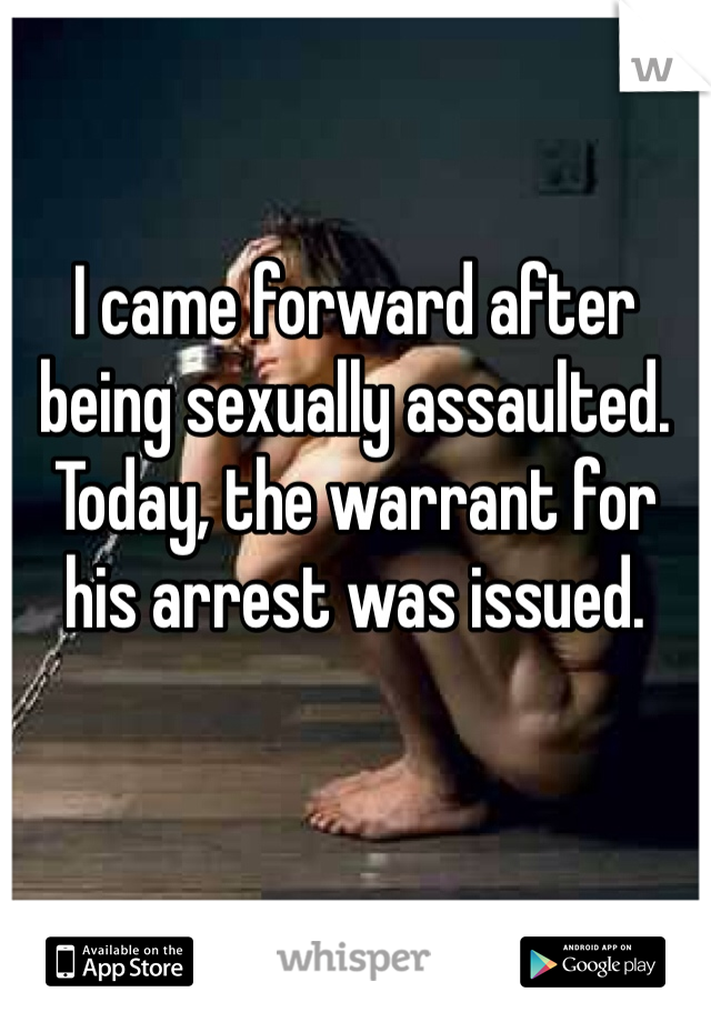 I came forward after being sexually assaulted. Today, the warrant for his arrest was issued.