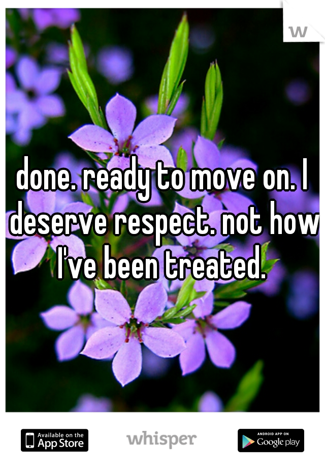 done. ready to move on. I deserve respect. not how I've been treated.