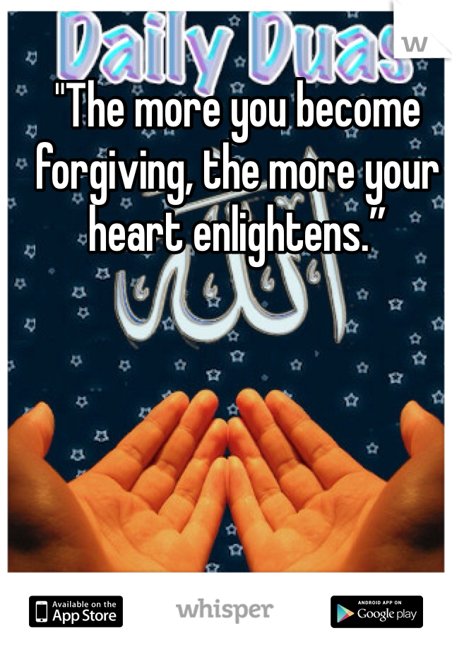 """""""The more you become forgiving, the more your heart enlightens."""""""