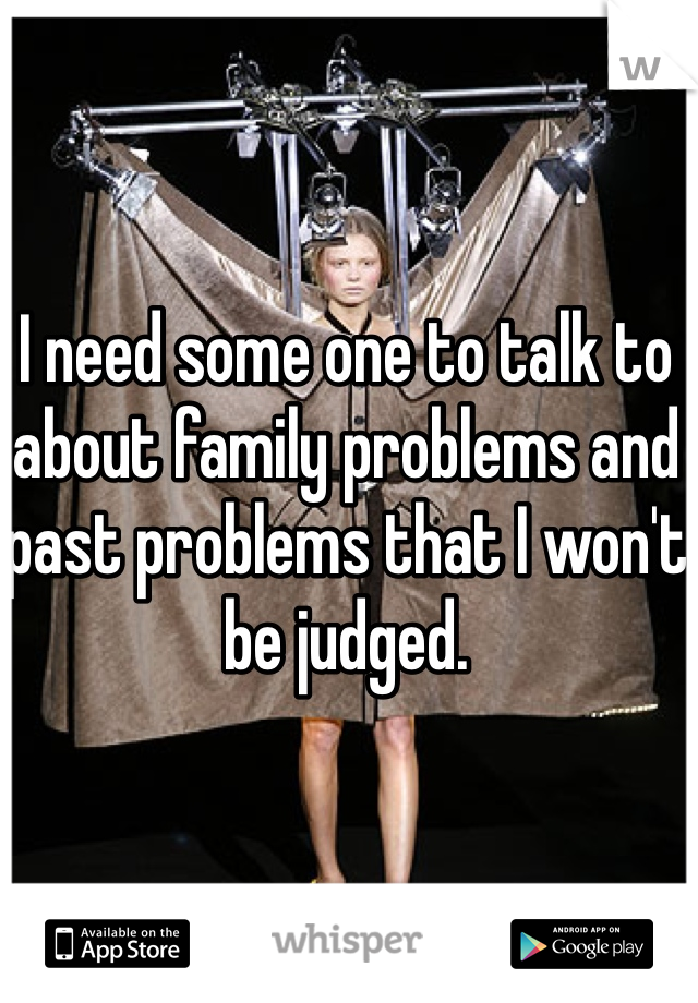 I need some one to talk to about family problems and past problems that I won't be judged.