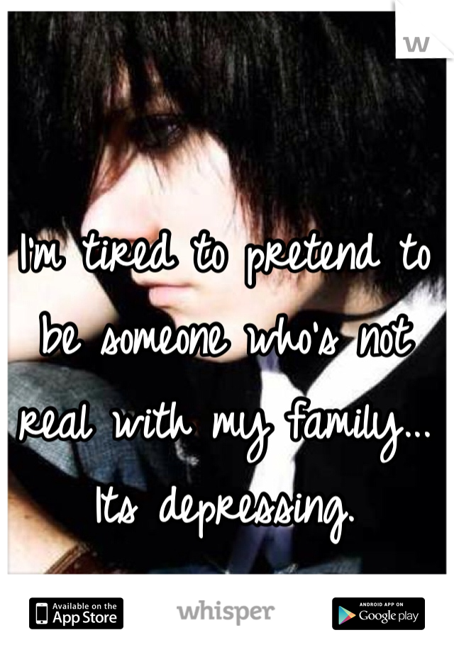 I'm tired to pretend to be someone who's not real with my family... Its depressing.