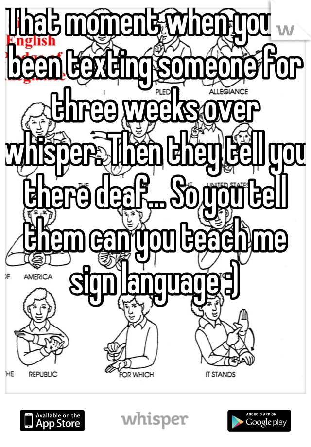 That moment when you've been texting someone for three weeks over whisper. Then they tell you there deaf... So you tell them can you teach me sign language :)