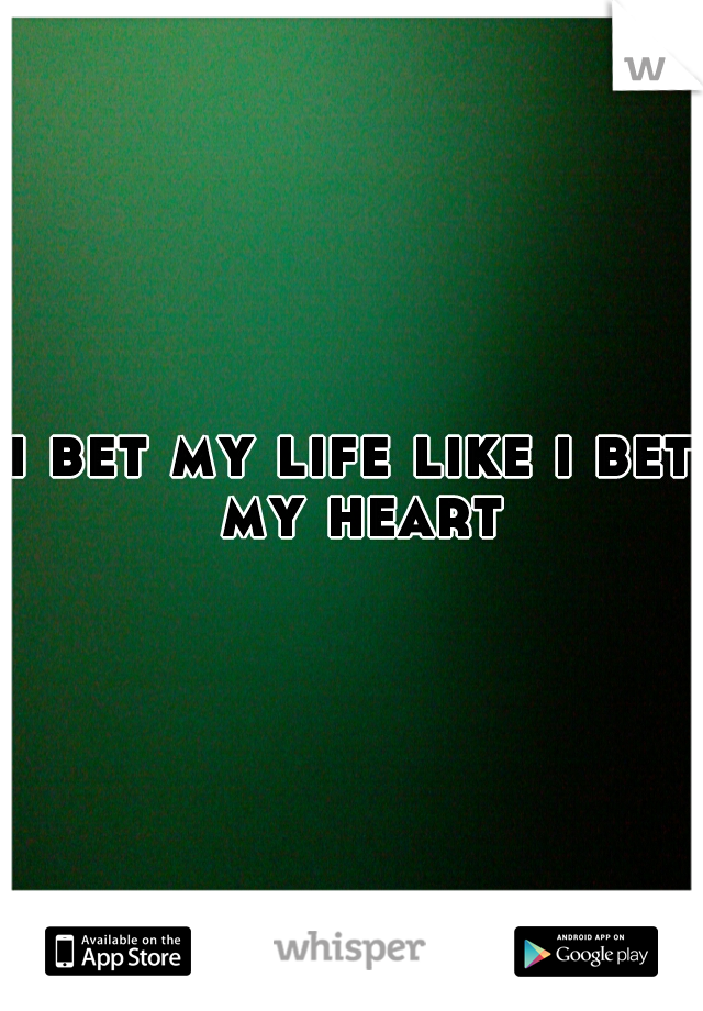 i bet my life like i bet my heart