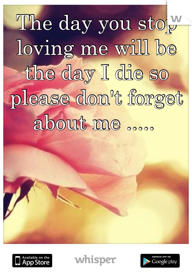 The day you stop loving me will be the day I die so please don't forget about me .....