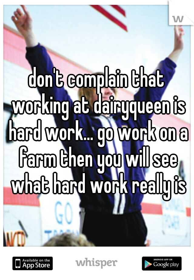 don't complain that working at dairyqueen is hard work... go work on a farm then you will see what hard work really is