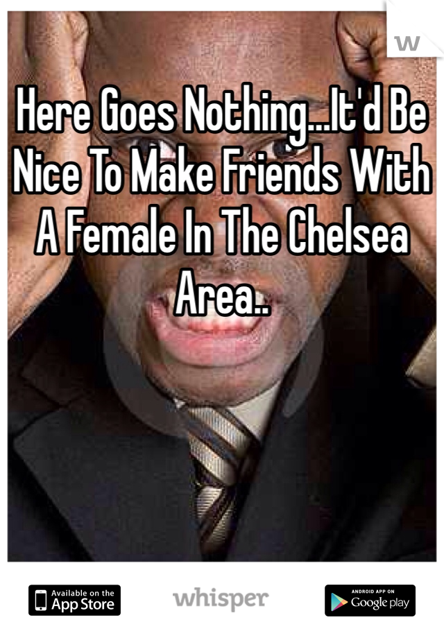 Here Goes Nothing…It'd Be Nice To Make Friends With A Female In The Chelsea Area..
