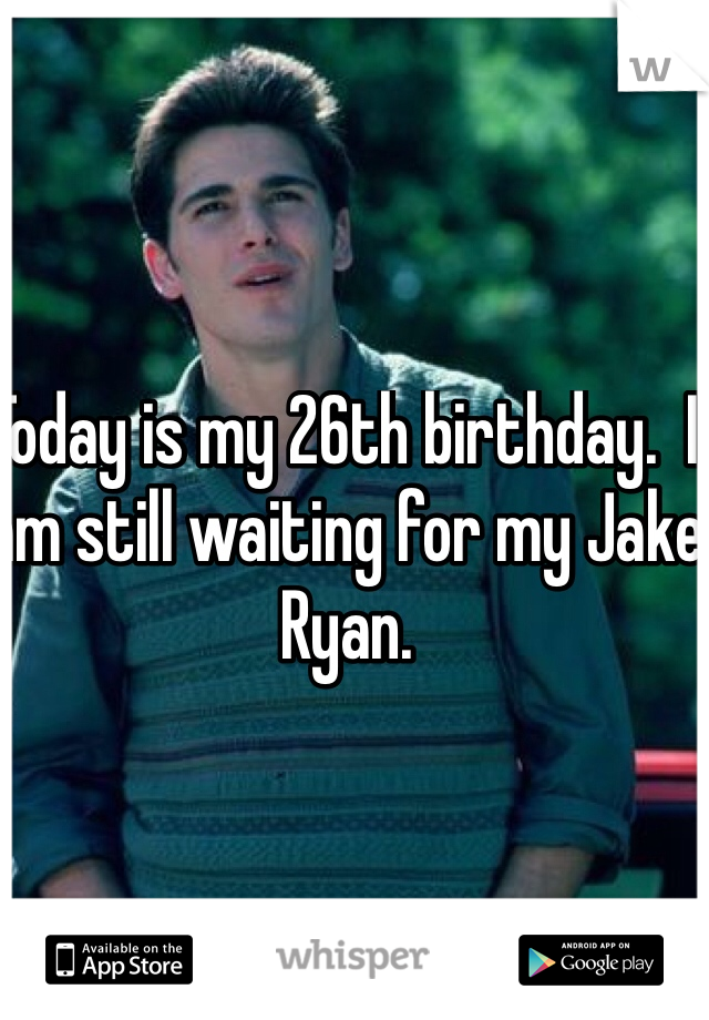 Today is my 26th birthday.  I am still waiting for my Jake Ryan.
