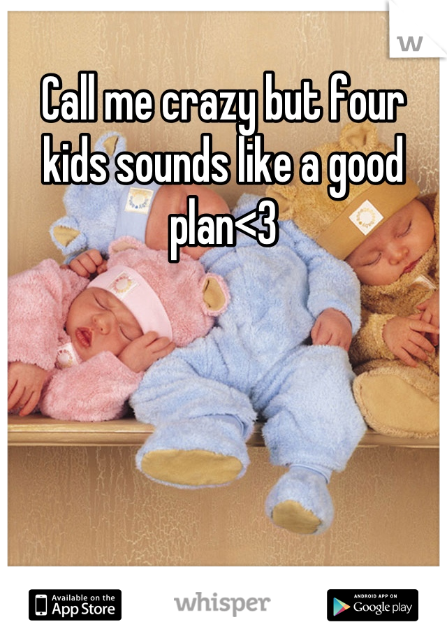 Call me crazy but four kids sounds like a good plan<3