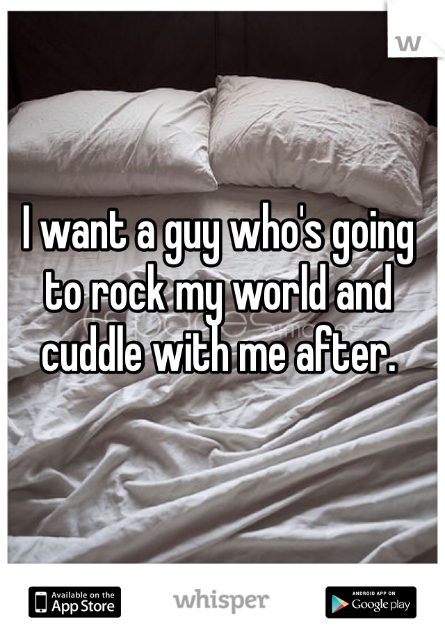 I want a guy who's going to rock my world and cuddle with me after.