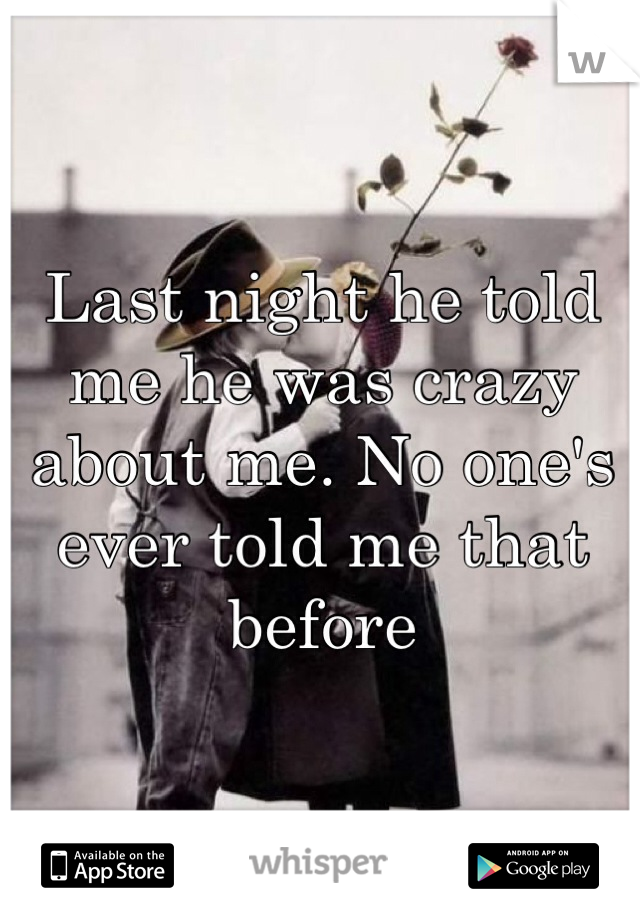 Last night he told me he was crazy about me. No one's ever told me that before