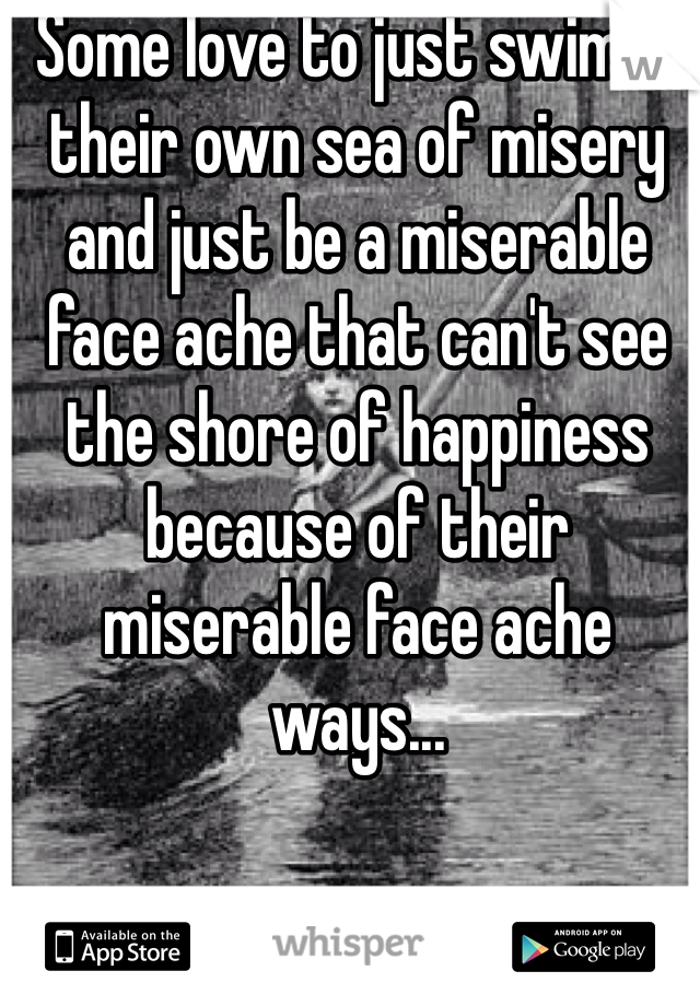 Some love to just swim in their own sea of misery and just be a miserable face ache that can't see the shore of happiness because of their miserable face ache ways...