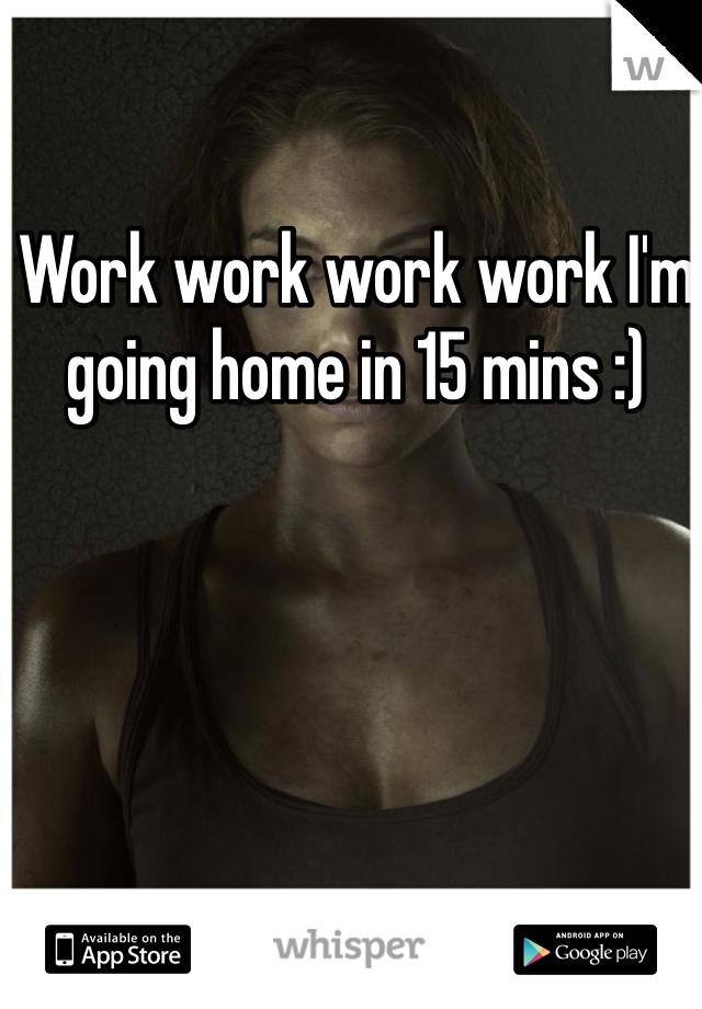 Work work work work I'm going home in 15 mins :)