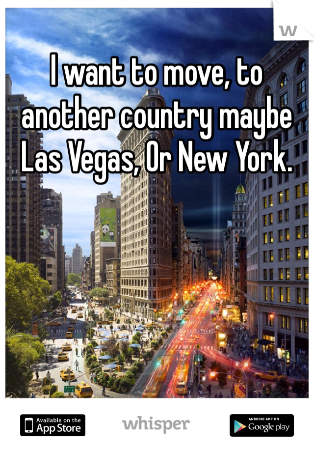 I want to move, to another country maybe Las Vegas, Or New York.