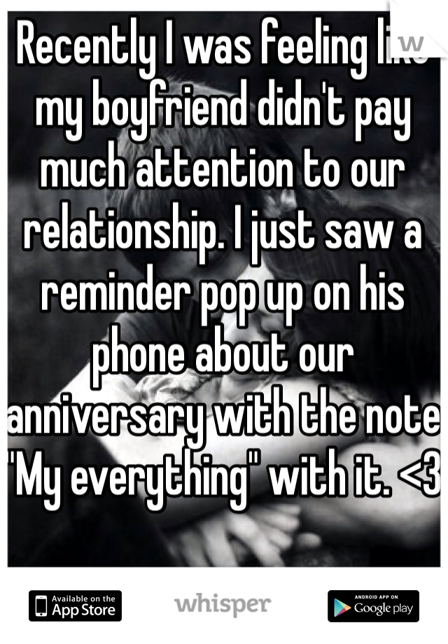 """Recently I was feeling like my boyfriend didn't pay much attention to our relationship. I just saw a reminder pop up on his phone about our anniversary with the note """"My everything"""" with it. <3"""